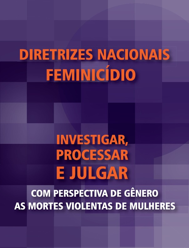 Diretrizes nacionais feminicídio: Investigar, processar e julgar <br /> Com perspectiva de gênero as mortes violentas de mulheres